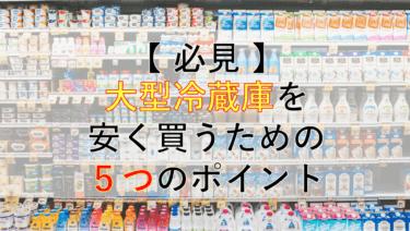 【必見】大型冷蔵庫を安く買うために気をつけた5つのポイント